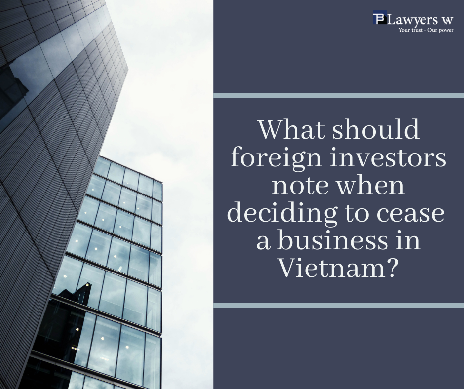 Should foreign investors note when cease a business in Vietnam