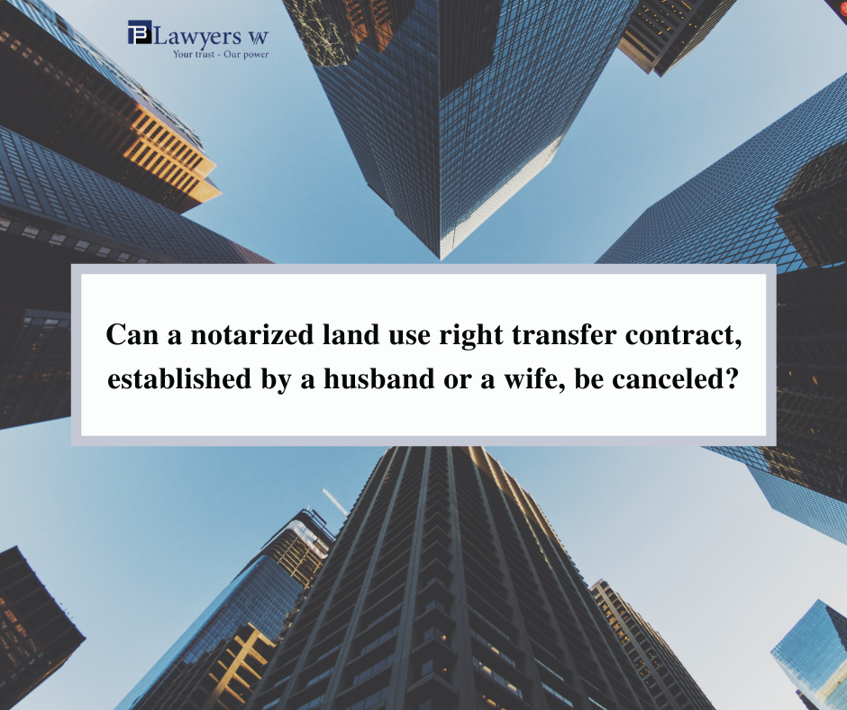 Can a notarized land use right transfer contract, established by a husband or a wife, be canceled?